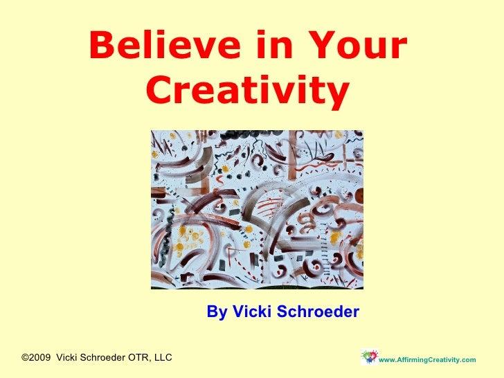 Believe in Your Creativity By Vicki Schroeder ©2009  Vicki Schroeder OTR, LLC
