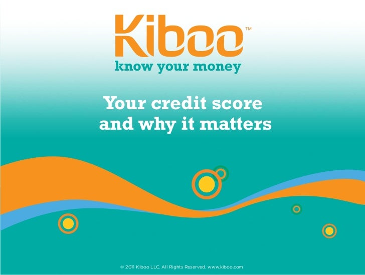 Your credit scoreand why it matters  © 2011 Kiboo LLC. All Rights Reserved. www.kiboo.com