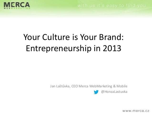 Your Culture is Your Brand: Entrepreneurship in 2013  Jan Laštůvka, CEO Merca WebMarketing & Mobile @HonzaLastuvka
