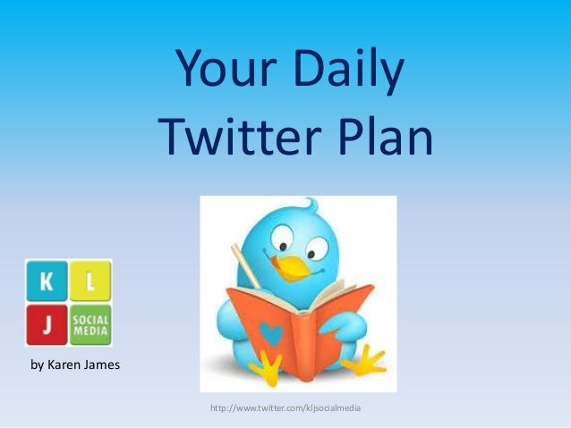 Your Daily  Twitter Plan  by Karen James  http://www.twitter.com/kljsocialmedia