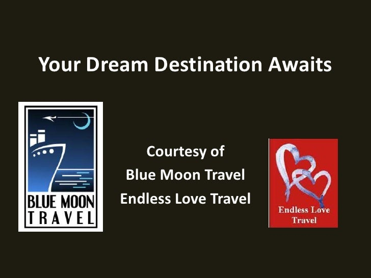 Your Dream Destination Awaits<br />Courtesy of <br />Blue Moon Travel<br />Endless Love Travel<br />