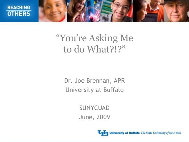 """You're Asking Me  to do What?!?"" Dr. Joe Brennan, APR University at Buffalo      SUNYCUAD      June, 2009"