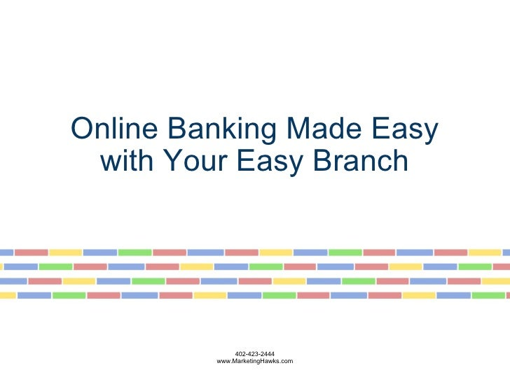 Online Banking Made Easy with Your Easy Branch           402-423-2444 www.MarketingHawks.com