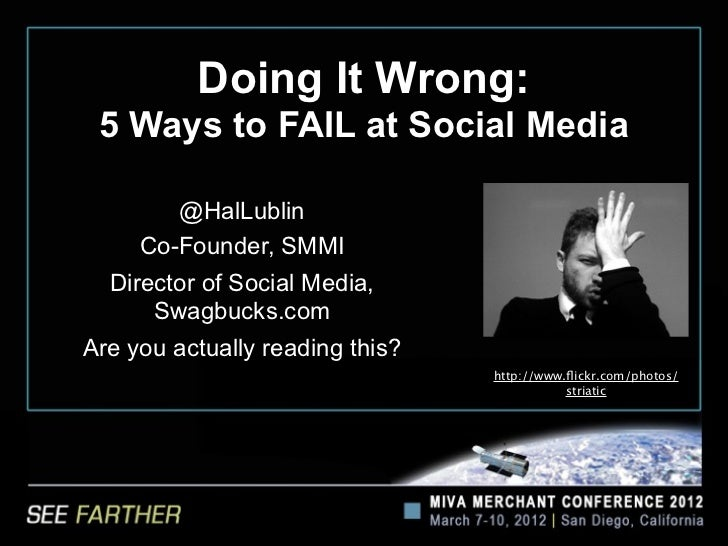 Doing It Wrong: 5 Ways to FAIL at Social Media        @HalLublin     Co-Founder, SMMI  Director of Social Media,      Swag...