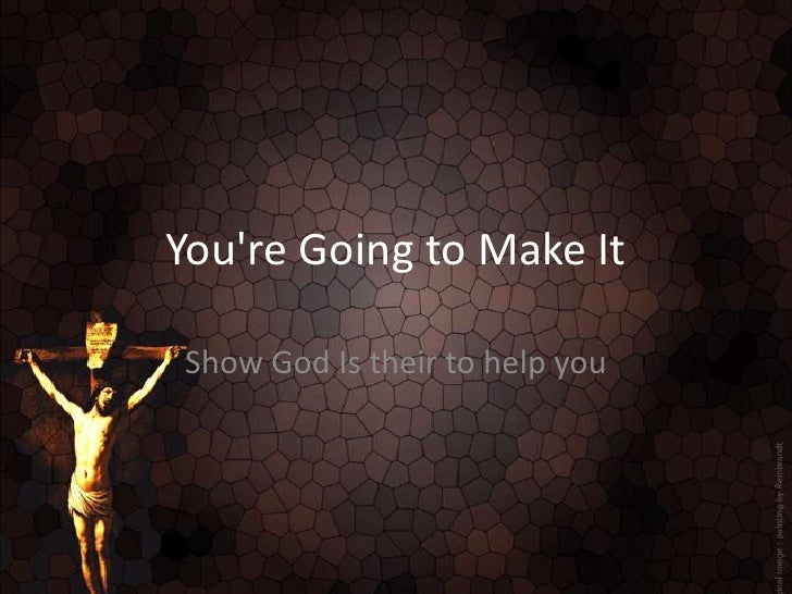 You're Going to Make It<br />Show God Is their to help you<br />