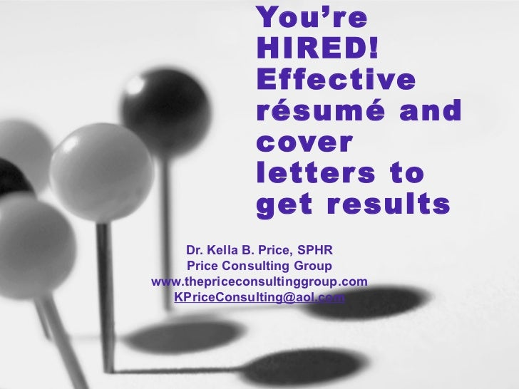 You're HIRED!  Effective résumé and cover letters to get results Dr. Kella B. Price, SPHR Price Consulting Group www.thepr...