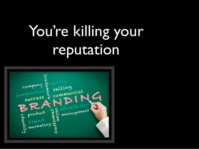 You're killing your   reputation