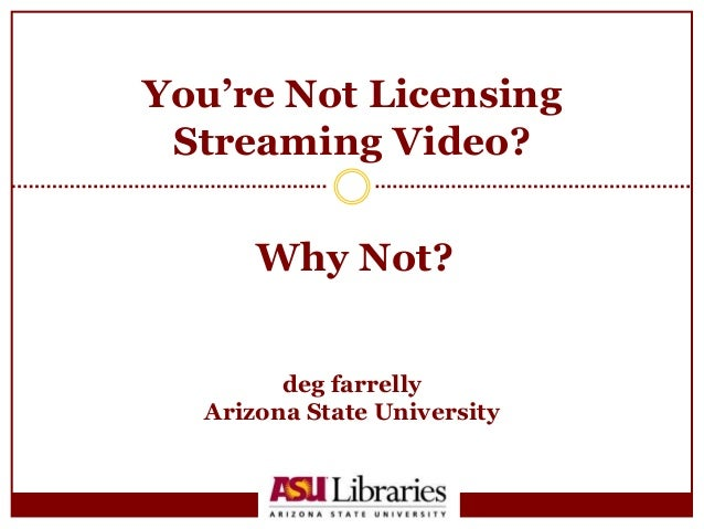 You're Not Licensing Streaming Video?<br />deg farrelly<br />Arizona State University<br />Why Not?<br />