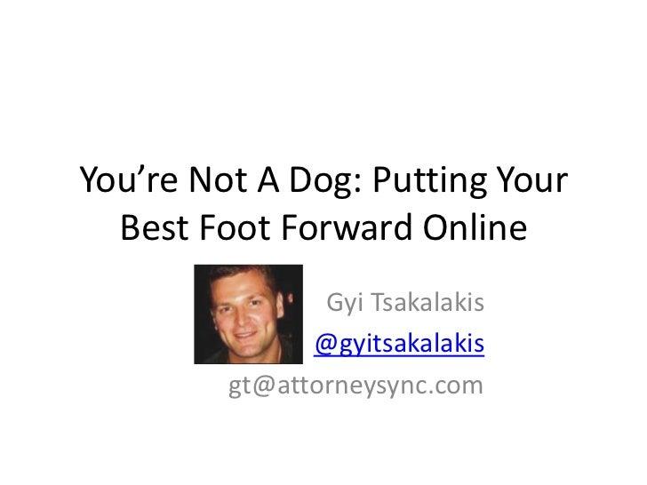 You're Not A Dog: Putting Your  Best Foot Forward Online                Gyi Tsakalakis               @gyitsakalakis       ...