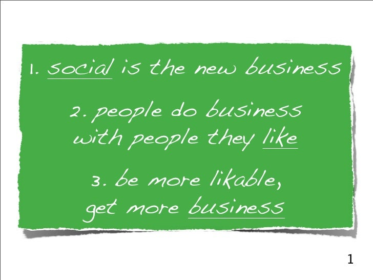 1. social is the new business    2. people do business    with people they like      3. be more likable,      get more bus...