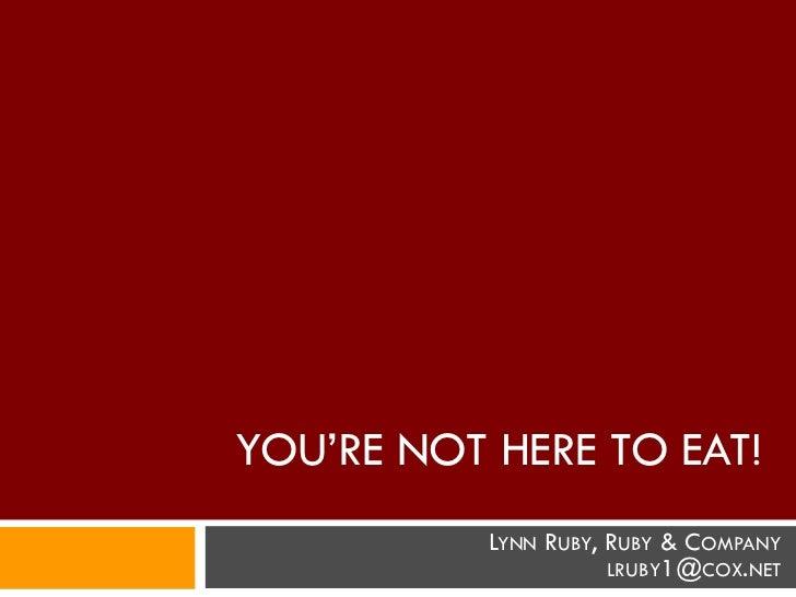 YOU'RE NOT HERE TO EAT!           LYNN RUBY, RUBY & COMPANY                      LRUBY1@COX.NET