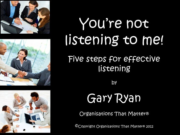 You're notlistening to me!Five steps for effective        listening                    by       Gary Ryan   Organisations ...