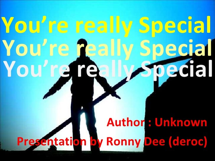 You're really Special Author : Unknown Presentation by Ronny Dee (deroc) You're really Special You're really Special