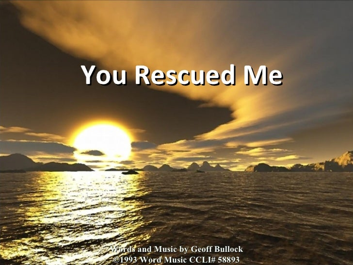 You Rescued Me Words and Music by Geoff Bullock ©1993 Word Music CCLI# 58893