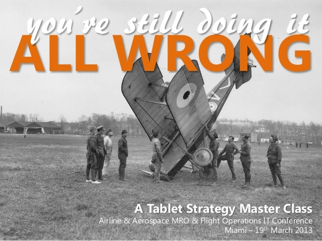 you're still doing itALL WRONG              A Tablet Strategy Master Class     Airline & Aerospace MRO & Flight Operations...
