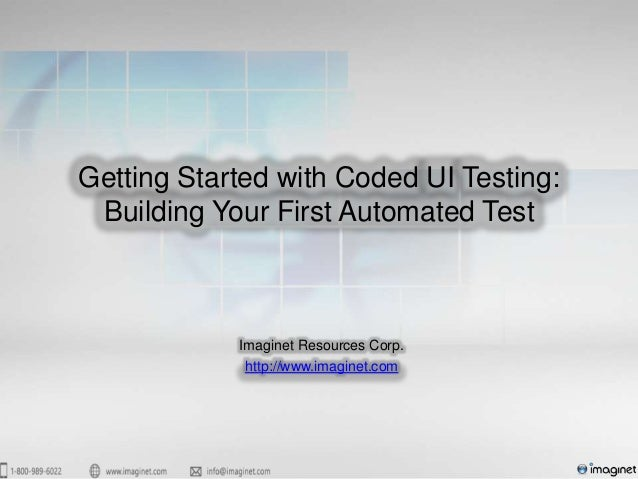 Getting Started with Coded UI Testing: Building Your First Automated Test            Imaginet Resources Corp.             ...