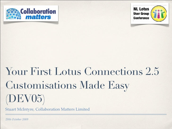 Your First Lotus Connections 2.5 Customisations Made Easy (DEV05) Stuart McIntyre, Collaboration Matters Limited  29th Oct...