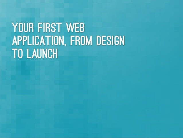 Your first web application. From Design to Launch