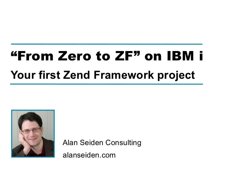 """From Zero to ZF"" on IBM iYour first Zend Framework project         Alan Seiden Consulting         alanseiden.com"