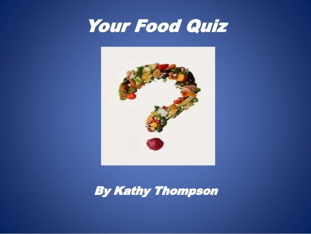 Your Food Quiz By Kathy Thompson