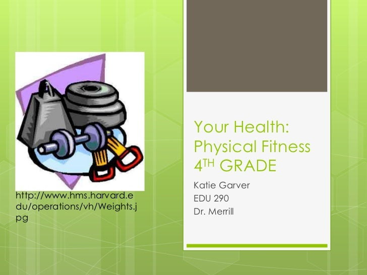 Your Health: Physical Fitness4TH GRADE<br />Katie Garver<br />EDU 290<br />Dr. Merrill<br />http://www.hms.harvard.edu/ope...
