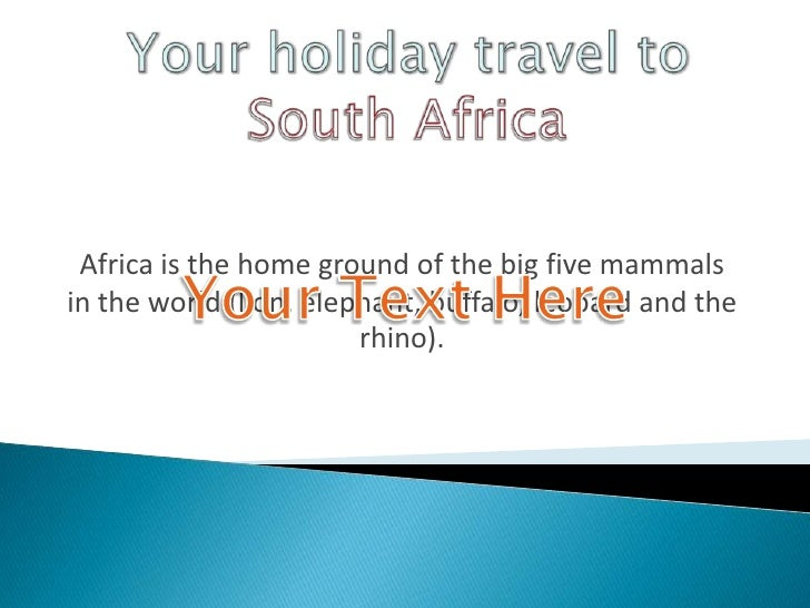 YourholidaytraveltoSouthAfrica<br />Africa is the home ground of the big five mammals in the world (lion, elephant, buffal...