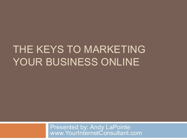 THE KEYS TO MARKETING YOUR BUSINESS ONLINE Presented by: Andy LaPointe www.YourInternetConsultant.com