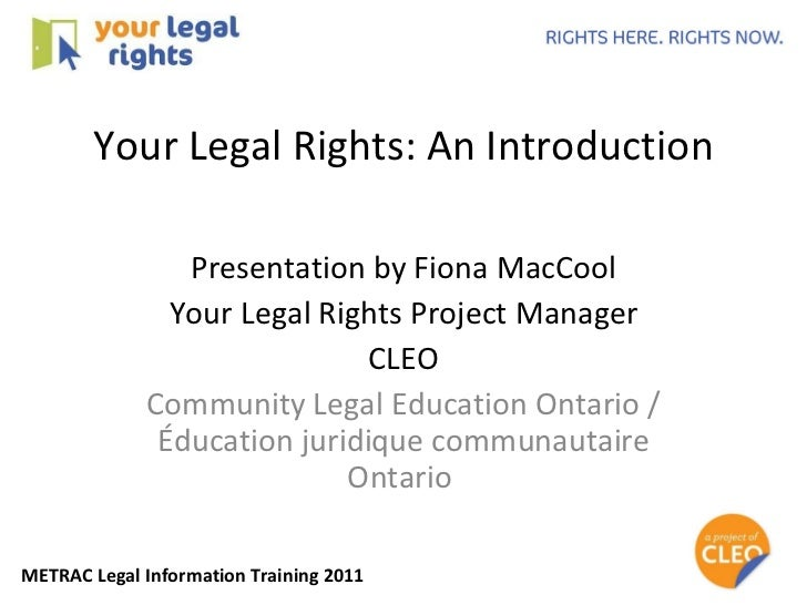 Your Legal Rights: An Introduction Presentation by Fiona MacCool Your Legal Rights Project Manager CLEO Community Legal Ed...