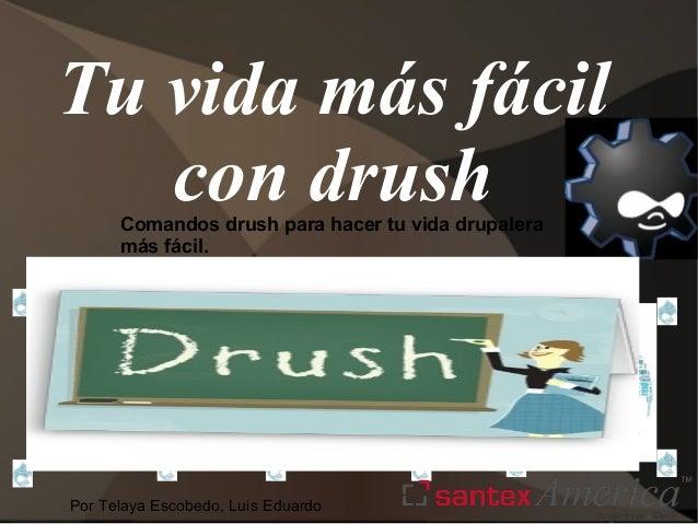 Tu vida más fácil con drush Comandos drush para hacer tu vida drupalera más fácil.  Por Telaya Escobedo, Luis Eduardo