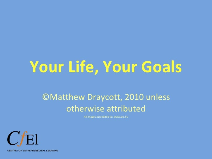 Your Life, Your Goals ©Matthew Draycott, 2010 unless otherwise attributed All images accredited to: www.sxc.hu