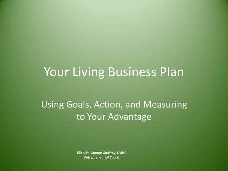 Your Living Business Plan<br />Using Goals, Action, and Measuring to Your Advantage<br />Ellen St. George Godfrey, LMHC<br...