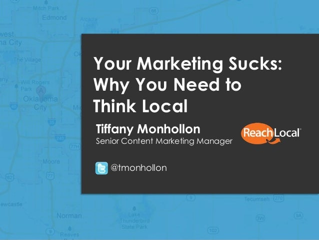Copyright 2013, ReachLocal, Inc.1Your Marketing Sucks:Why You Need toThink LocalTiffany MonhollonSenior Content Marketing ...