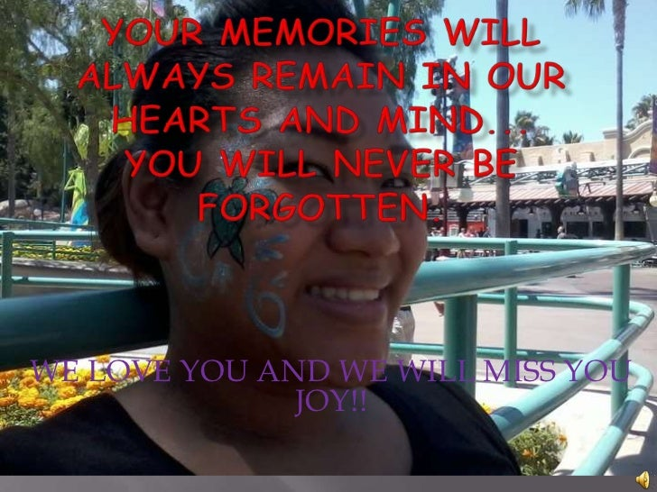 YOUR MEMORIES WILL ALWAYS REMAIN IN OUR HEARTS AND MIND...YOU WILL NEVER BE FORGOTTEN.<br />WE LOVE YOU AND WE WILL MISS Y...