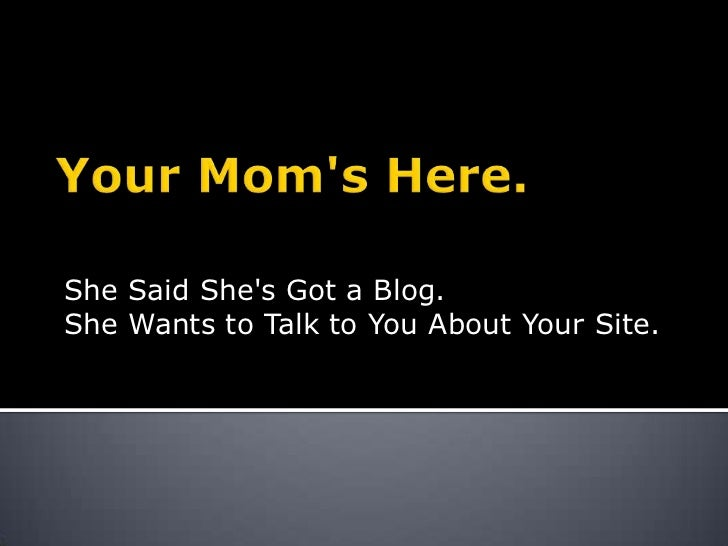 Your Mom's Here.<br />She Said She's Got a Blog. <br />She Wants to Talk to You About Your Site.<br />