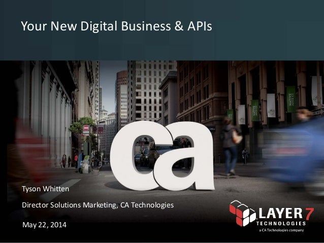 Your New Digital Business & APIs © 2014 CA. All rights reserved. <name> <date>Tyson Whitten Director Solutions Marketing, ...