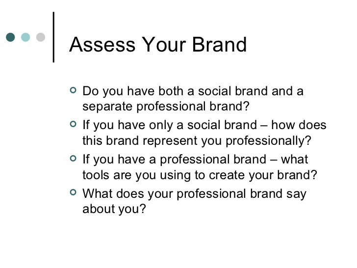Assess Your Brand <ul><li>Do you have both a social brand and a separate professional brand? </li></ul><ul><li>If you have...