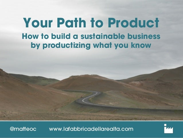 Your Path to Product How to build a sustainable business by productizing what you know @matteoc www.lafabbricadellarealta....