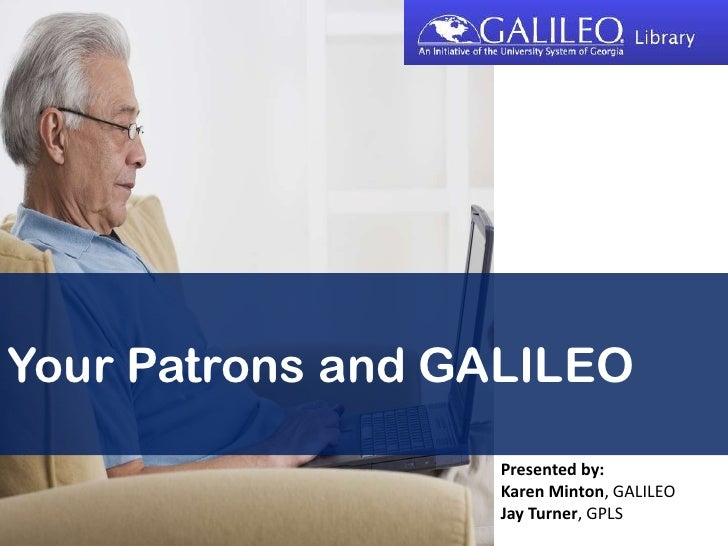 Your Patrons and GALILEO<br />Presented by:<br />Karen Minton, GALILEO<br />Jay Turner, GPLS<br />
