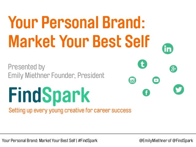 Your Personal Brand:  Market Your Best Self  Presented by  Emily Miethner Founder, President Your Personal Brand: M...