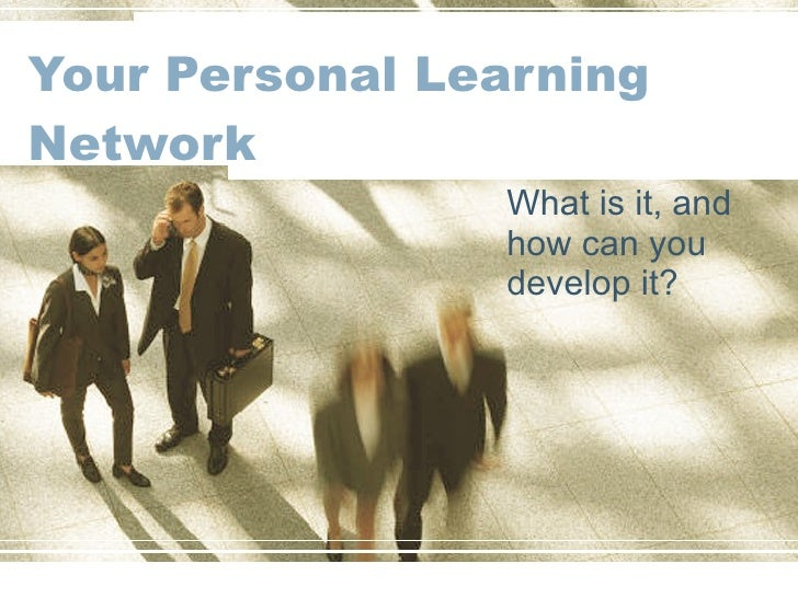 Your Personal Learning Network What is it, and how can you develop it?