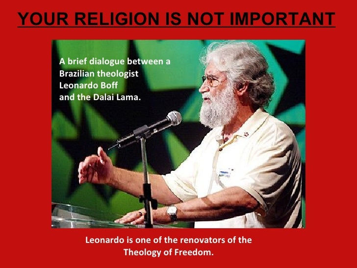 YOUR RELIGION IS NOT IMPORTANT   A brief dialogue between a   Brazilian theologist   Leonardo Boff   and the Dalai Lama.  ...