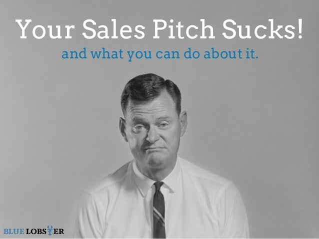 Your Sales Pitch Sucks!  and what you can do about it.  BLUE LOBSTER