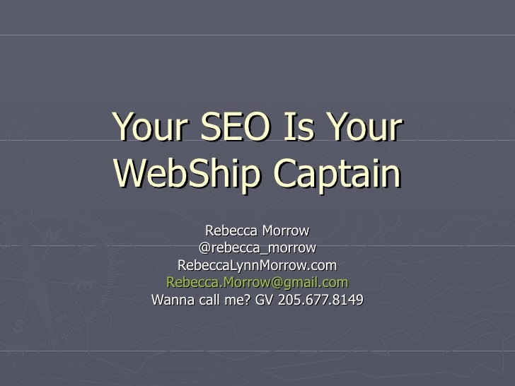Your SEO Is Your WebShip Captain Rebecca Morrow @rebecca_morrow RebeccaLynnMorrow.com [email_address] Wanna call me? GV 20...