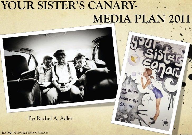 YOUR SISTER'S CANARY-   MEDIA PLAN 2011 <ul><li>By: Rachel A. Adler </li></ul>RAD ✪ INTEGRATED MEDIA©™