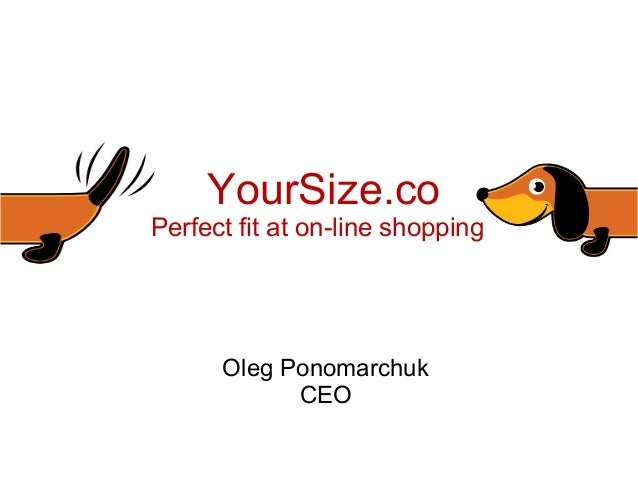 YourSize.co      Perfect fit at on-line shopping            Oleg Ponomarchuk                  CEOThe