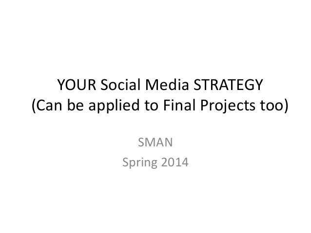 YOUR Social Media STRATEGY (Can be applied to Final Projects too) SMAN Spring 2014