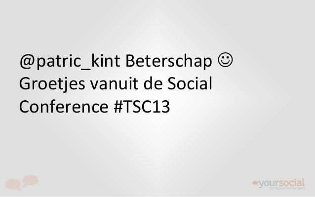 @patric_kint Beterschap J Groetjes vanuit de Social Conference #TSC13