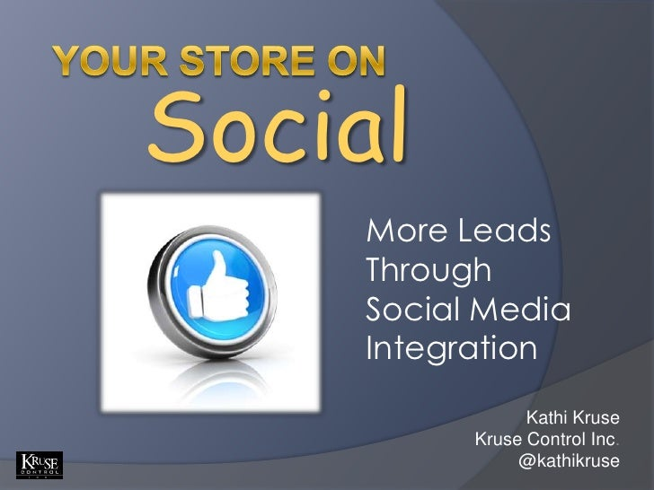Your Store on<br />Social<br />More Leads Through <br />Social Media Integration<br />Kathi Kruse<br />Kruse Control Inc.<...
