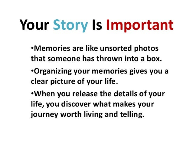 Your Story Is Important •Memories are like unsorted photos that someone has thrown into a box. •Organizing your memories g...