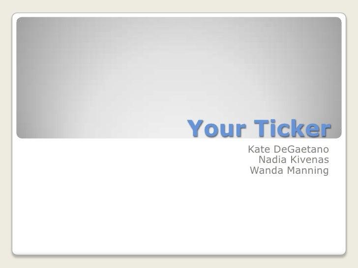 Your Ticker<br />Kate DeGaetano<br />Nadia Kivenas<br />Wanda Manning<br />